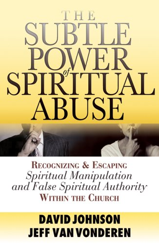 Subtle Power of Spiritual Abuse Recognizing and Escaping Spiritual Manipulation and False Spiritual Authority Within the Church  2005 (Reprint) edition cover