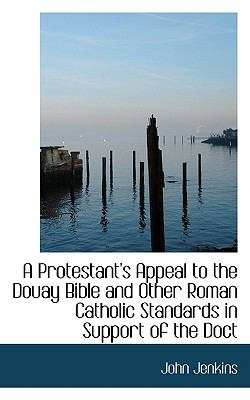 Protestant's Appeal to the Douay Bible and Other Roman Catholic Standards in Support of the Doct N/A 9781115373371 Front Cover