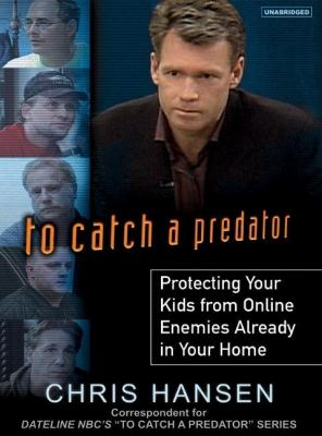 To Catch a Predator: Protecting Your Kids from Online Enemies Aready in Your Home  2007 9781400154371 Front Cover