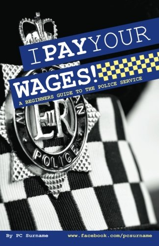 I Pay Your Wages!: A Beginners Guide to the Police Service  2012 edition cover