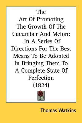 Art of Promoting the Growth of the Cucumber and Melon : In A Series of Directions for the Best Means to Be Adopted in Bringing Them to A Complete S N/A 9780548620373 Front Cover