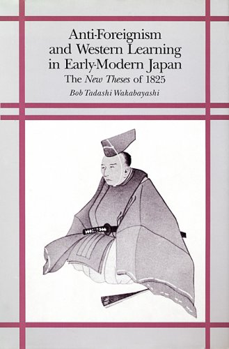 Anti-Foreignism and Western Learning in Early-Modern Japan The New Theses of 1825  1986 9780674040373 Front Cover