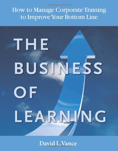 Business of Learning How to Manage Corporate Training to Improve Your Bottom Line  2010 9780984585373 Front Cover