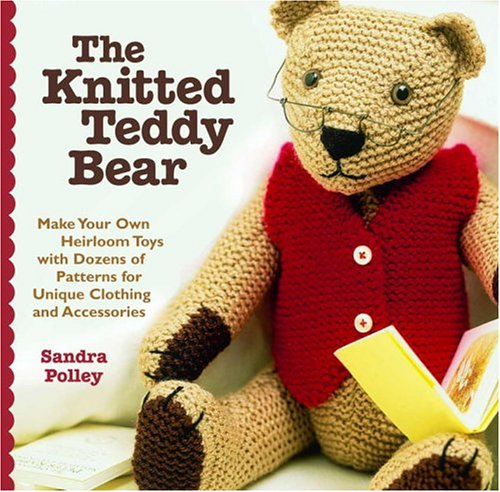 Knitted Teddy Bear Make Your Own Heirloom Toys with Dozens of Patterns for Unique Clothing and Accessories  2004 9781400054374 Front Cover