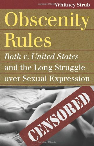 Obscenity Rules: Roth V. United States and the Long Struggle over Sexual Expression  2013 edition cover
