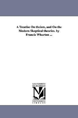 Treatise on Theism, and on the Modern Skeptical Theories by Francis Wharton N/A edition cover