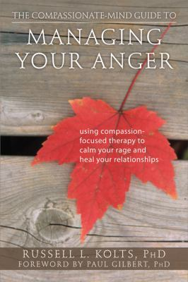 Compassionate-Mind Guide to Managing Your Anger Using Compassion-Focused Therapy to Calm Your Rage and Heal Your Relationships  2012 edition cover