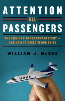 Attention All Passengers The Airlines' Dangerous Descent---And How to Reclaim Our Skies  2012 9780062088376 Front Cover