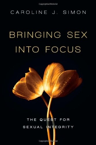 Bringing Sex into Focus The Quest for Sexual Integrity  2011 edition cover