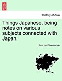 Things Japanese, Being Notes on Various Subjects Connected with Japan  N/A 9781241516376 Front Cover