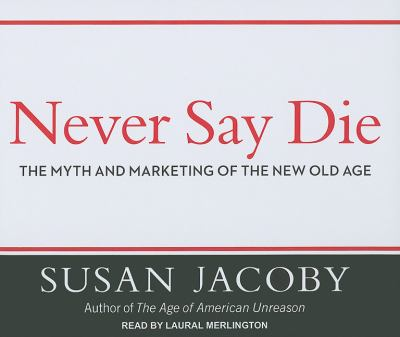 Never Say Die: The Myth and Marketing of the New Old Age  2011 edition cover