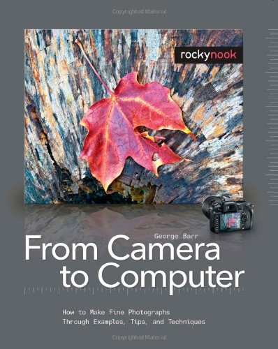From Camera to Computer How to Make Fine Photographs Through Examples, Tips, and Techniques  2009 9781933952376 Front Cover