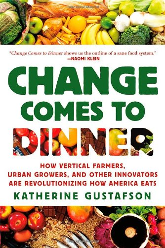 Change Comes to Dinner How Vertical Farmers, Urban Growers, and Other Innovators Are Revolutionizing How America Eats  2012 edition cover