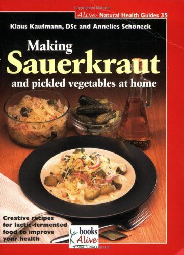 Making Sauerkraut and Pickled Vegetables at Home Creative Recipes for Lactic-Fermented Food to Improve Your Health  2007 9781553120377 Front Cover