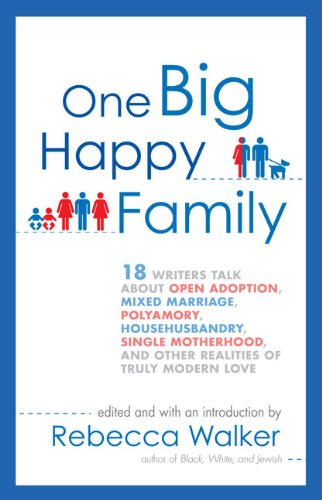 One Big Happy Family 18 Writers Talk about Open Adoption, Mixed Marriage, Polyamory, Househusbandry, Single Motherhood, and Other Realities of Truly Modern Love N/A 9781594484377 Front Cover