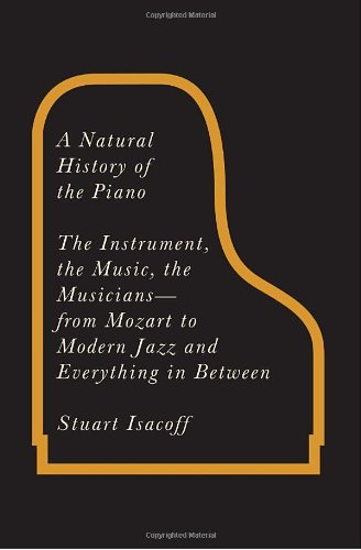Natural History of the Piano The Instrument, the Music, the Musicians - From Mozart to Modern Jazz and Everything in Between  2011 9780307266378 Front Cover