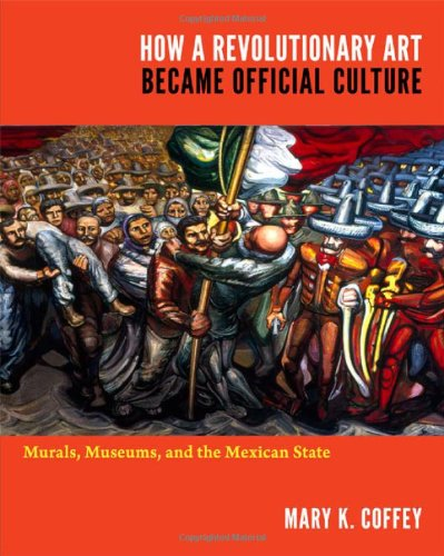 How a Revolutionary Art Became Official Culture Murals, Museums, and the Mexican State  2012 edition cover