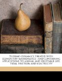 Thermo-Dynamics Treated with Elementary Mathematics : And containing applications to animal and vegetable life, tidal friction and Electricity N/A edition cover