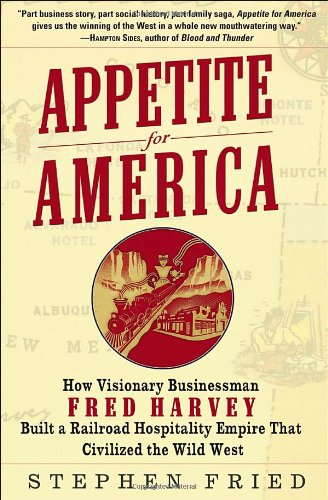 Appetite for America How Visionary Businessman Fred Harvey Built a Railroad Hospitality Empire That Civilized the Wild West  2009 edition cover