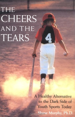 Cheers and the Tears A Healthy Alternative to the Dark Side of Youth Sports Today  1999 edition cover
