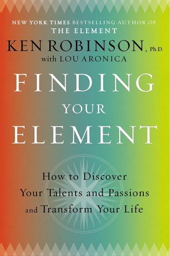 Finding Your Element How to Discover Your Talents and Passions and Transform Your Life  2013 edition cover