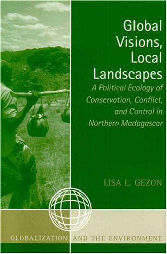 Global Visions, Local Landscapes A Political Ecology of Conservation, Conflict, and Control in Northern Madagascar  2006 9780759107380 Front Cover