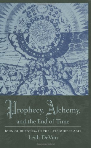Prophecy, Alchemy, and the End of Time John of Rupescissa in the Late Middle Ages  2009 9780231145381 Front Cover