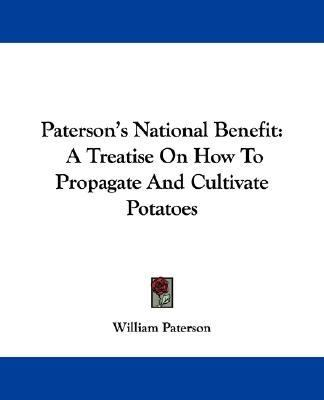 Paterson's National Benefit : A Treatise on How to Propagate and Cultivate Potatoes N/A 9780548306383 Front Cover