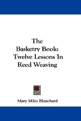 Basketry Book Twelve Lessons in Reed Weaving  2007 9780548351383 Front Cover