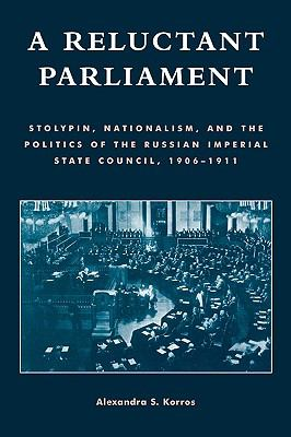 Reluctant Parliament Stolypin, Nationalism, and the Politics of the Russian Imperial State Council, 1906-1911 N/A 9780742515383 Front Cover