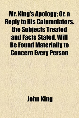 Mr King's Apology; or, a Reply to His Calumniators the Subjects Treated and Facts Stated, Will Be Found Materially to Concern Every Person  2010 edition cover