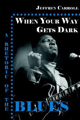 When Your Way Gets Dark A Rhetoric of the Blues  2005 9781932559385 Front Cover