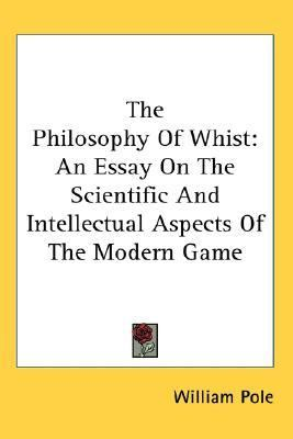 Philosophy of Whist : An Essay on the Scientific and Intellectual Aspects of the Modern Game N/A 9780548040386 Front Cover