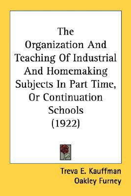 Organization and Teaching of Industrial and Homemaking Subjects in Part Time, or Continuation Schools N/A 9780548615386 Front Cover