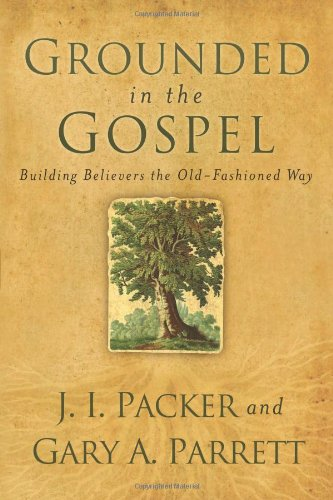 Grounded in the Gospel Building Believers the Old-Fashioned Way  2010 edition cover