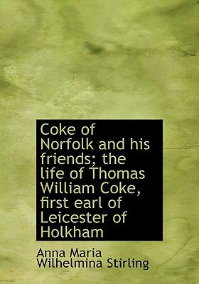Coke of Norfolk and His Friends; the Life of Thomas William Coke, First Earl of Leicester of Holkham N/A 9781115249386 Front Cover