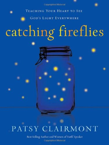 Catching Fireflies Teaching Your Heart to See God's Light Everywhere  2009 9781400202386 Front Cover