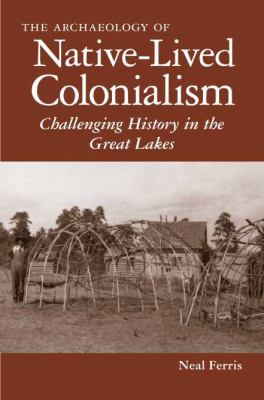 Archaeology of Native-Lived Colonialism Challenging History in the Great Lakes  2009 edition cover