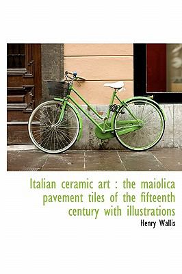 Italian Ceramic Art The maiolica pavement tiles of the fifteenth century with Illustrations N/A 9781115028387 Front Cover