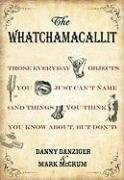 Whatchamacallit Those Everyday Objects You Just Can't Name and Things You Think You Know About, but Don't  2009 9781401323387 Front Cover