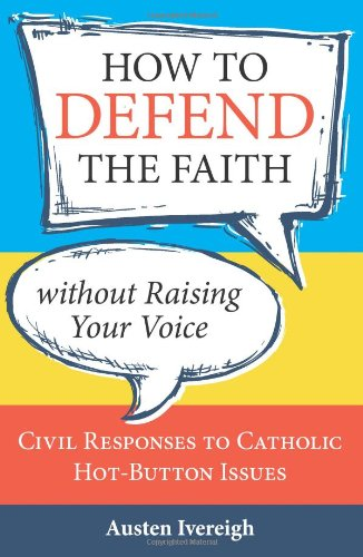 How to Defend the Faith Without Raising Your Voice Civil Responses to Catholic Hot-Button Issues  2012 edition cover