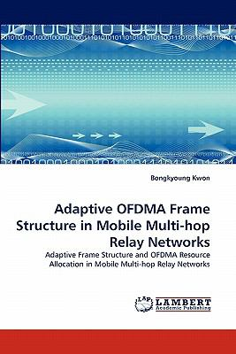 Adaptive Ofdma Frame Structure in Mobile Multi-Hop Relay Networks N/A 9783838389387 Front Cover