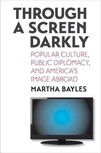 Through a Screen Darkly Popular Culture, Public Diplomacy, and America's Image Abroad  2014 9780300123388 Front Cover