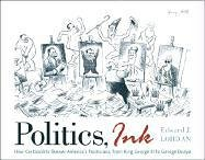 Politics, Ink How America's Cartoonists Skewer Politicians, from King George III to George Dubya  2005 9780742536388 Front Cover