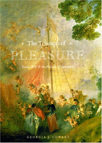 Triumph of Pleasure Louis XIV and the Politics of Spectacle  2008 9780226116389 Front Cover