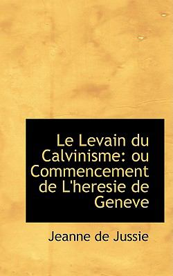 Le Levain Du Calvinisme: Ou Commencement De L'heresie De Geneve  2008 edition cover