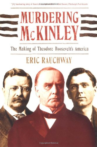 Murdering Mckinley The Making of Theodore Roosevelt's America N/A edition cover