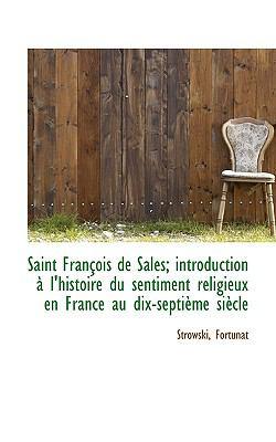 Saint François de Sales; Introduction À L'Histoire du Sentiment Religieux en France Au Dix-Septième N/A 9781113383389 Front Cover