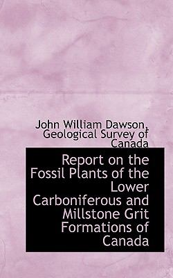 Report on the Fossil Plants of the Lower Carboniferous and Millstone Grit Formations of Canad N/A 9781113424389 Front Cover
