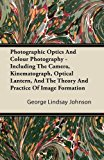 Photographic Optics and Colour Photography - Including the Camera, Kinematograph, Optical Lantern, and the Theory and Practice of Image Formation  N/A 9781446081389 Front Cover